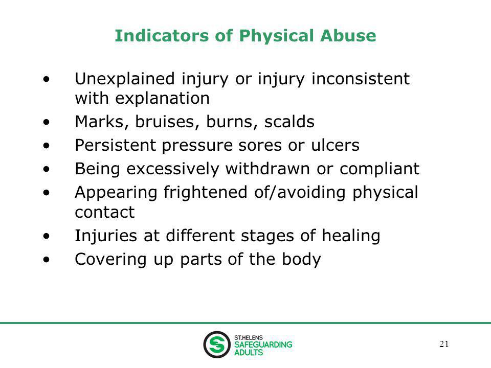 January 201321 Indicators of Physical Abuse Unexplained injury or injury inconsistent with explanation Marks, bruises, burns, scalds Persistent pressure sores or ulcers Being excessively withdrawn or compliant Appearing frightened of/avoiding physical contact Injuries at different stages of healing Covering up parts of the body
