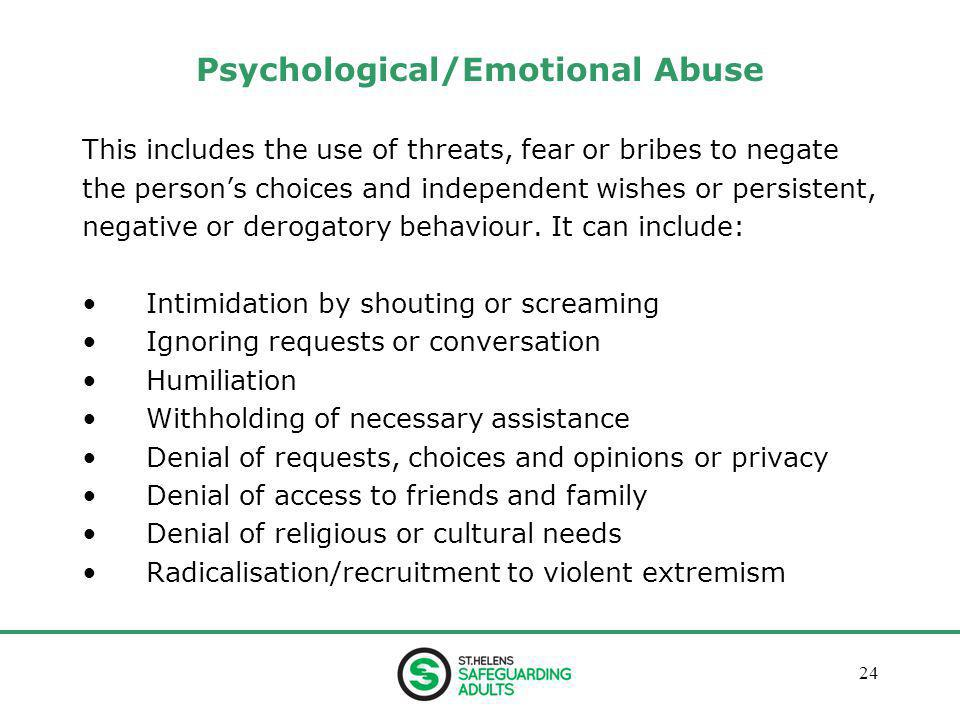 January 201324 Psychological/Emotional Abuse This includes the use of threats, fear or bribes to negate the person's choices and independent wishes or persistent, negative or derogatory behaviour.