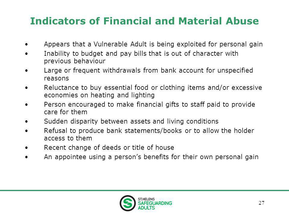 January 201327 Indicators of Financial and Material Abuse Appears that a Vulnerable Adult is being exploited for personal gain Inability to budget and pay bills that is out of character with previous behaviour Large or frequent withdrawals from bank account for unspecified reasons Reluctance to buy essential food or clothing items and/or excessive economies on heating and lighting Person encouraged to make financial gifts to staff paid to provide care for them Sudden disparity between assets and living conditions Refusal to produce bank statements/books or to allow the holder access to them Recent change of deeds or title of house An appointee using a person's benefits for their own personal gain