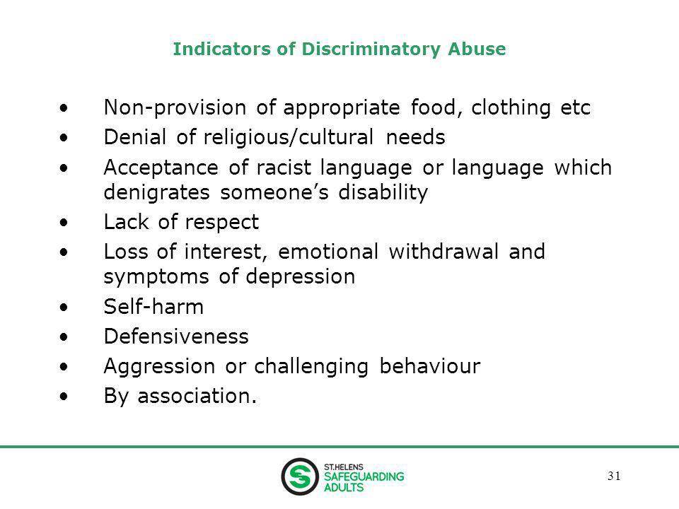 January 201331 Indicators of Discriminatory Abuse Non-provision of appropriate food, clothing etc Denial of religious/cultural needs Acceptance of racist language or language which denigrates someone's disability Lack of respect Loss of interest, emotional withdrawal and symptoms of depression Self-harm Defensiveness Aggression or challenging behaviour By association.