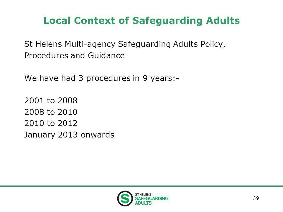 January 201339 Local Context of Safeguarding Adults St Helens Multi-agency Safeguarding Adults Policy, Procedures and Guidance We have had 3 procedures in 9 years:- 2001 to 2008 2008 to 2010 2010 to 2012 January 2013 onwards