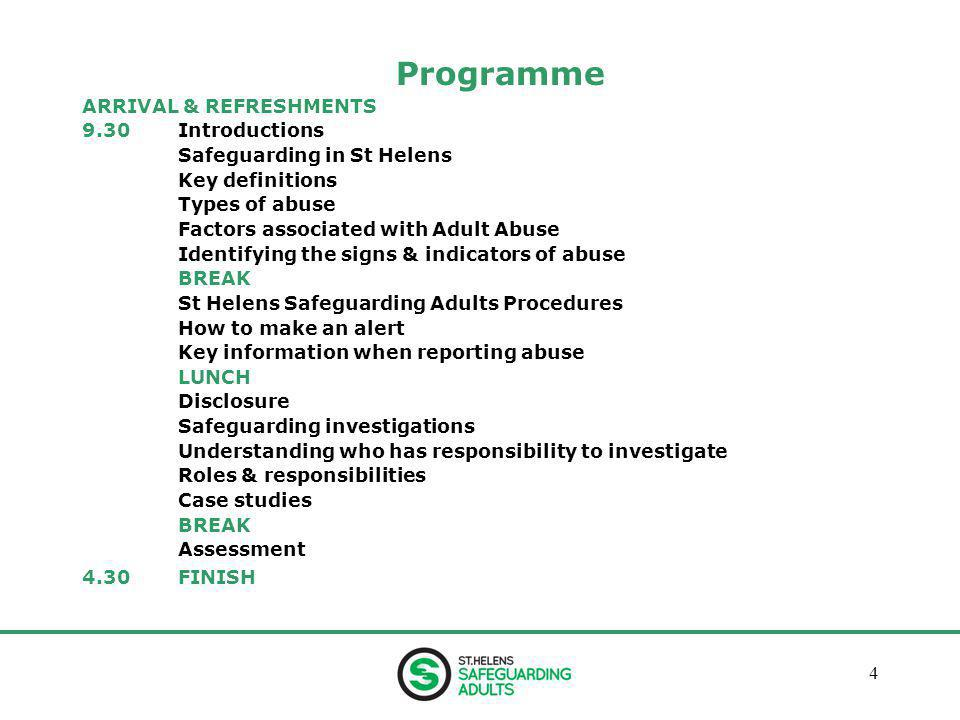 January 20134 Programme ARRIVAL & REFRESHMENTS 9.30Introductions Safeguarding in St Helens Key definitions Types of abuse Factors associated with Adult Abuse Identifying the signs & indicators of abuse BREAK St Helens Safeguarding Adults Procedures How to make an alert Key information when reporting abuse LUNCH Disclosure Safeguarding investigations Understanding who has responsibility to investigate Roles & responsibilities Case studies BREAK Assessment 4.30FINISH