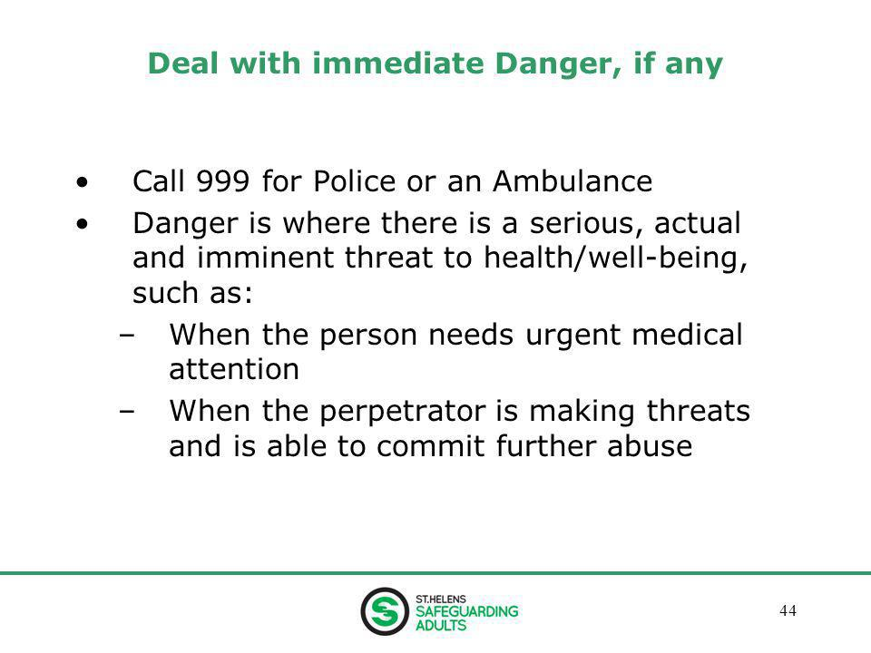January 201344 Deal with immediate Danger, if any Call 999 for Police or an Ambulance Danger is where there is a serious, actual and imminent threat to health/well-being, such as: –When the person needs urgent medical attention –When the perpetrator is making threats and is able to commit further abuse