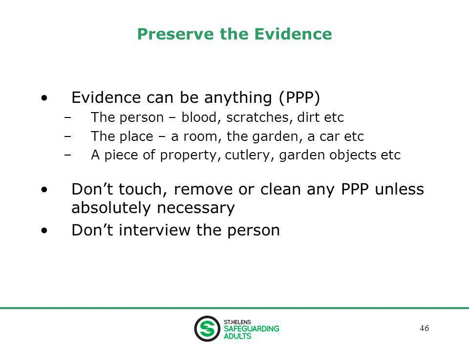 January 201346 Preserve the Evidence Evidence can be anything (PPP) –The person – blood, scratches, dirt etc –The place – a room, the garden, a car etc –A piece of property, cutlery, garden objects etc Don't touch, remove or clean any PPP unless absolutely necessary Don't interview the person