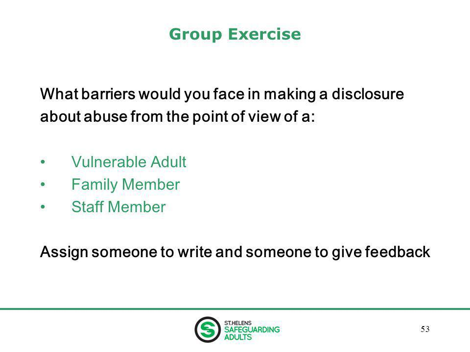 January 201353 Group Exercise What barriers would you face in making a disclosure about abuse from the point of view of a: Vulnerable Adult Family Member Staff Member Assign someone to write and someone to give feedback