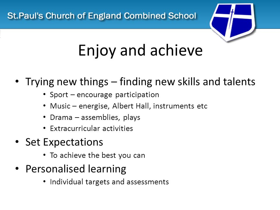 Enjoy and achieve Trying new things – finding new skills and talents Sport – encourage participation Music – energise, Albert Hall, instruments etc Drama – assemblies, plays Extracurricular activities Set Expectations To achieve the best you can Personalised learning Individual targets and assessments