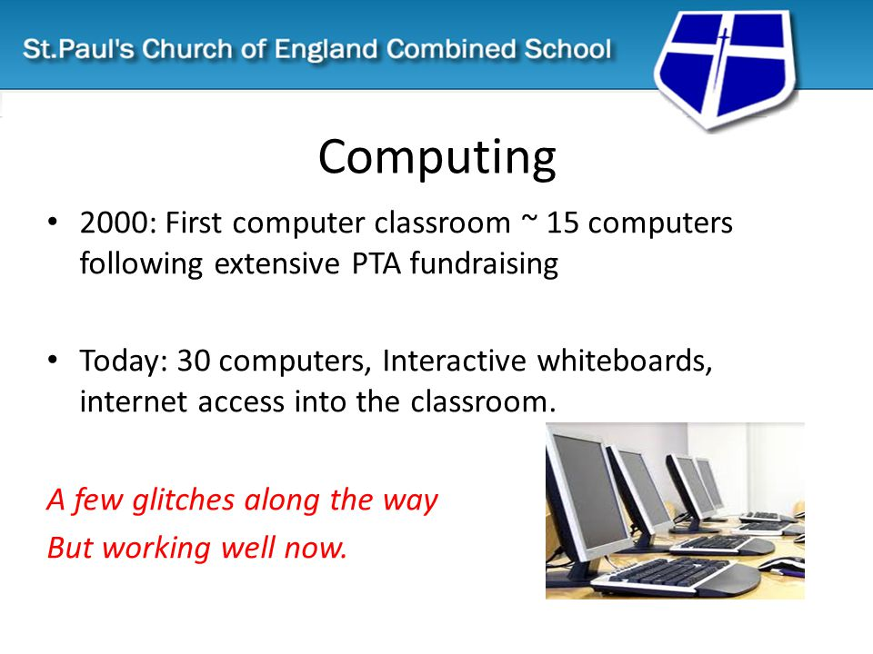 Computing 2000: First computer classroom ~ 15 computers following extensive PTA fundraising Today: 30 computers, Interactive whiteboards, internet access into the classroom.