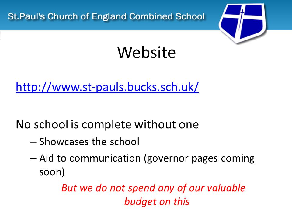 Website http://www.st-pauls.bucks.sch.uk/ No school is complete without one – Showcases the school – Aid to communication (governor pages coming soon) But we do not spend any of our valuable budget on this