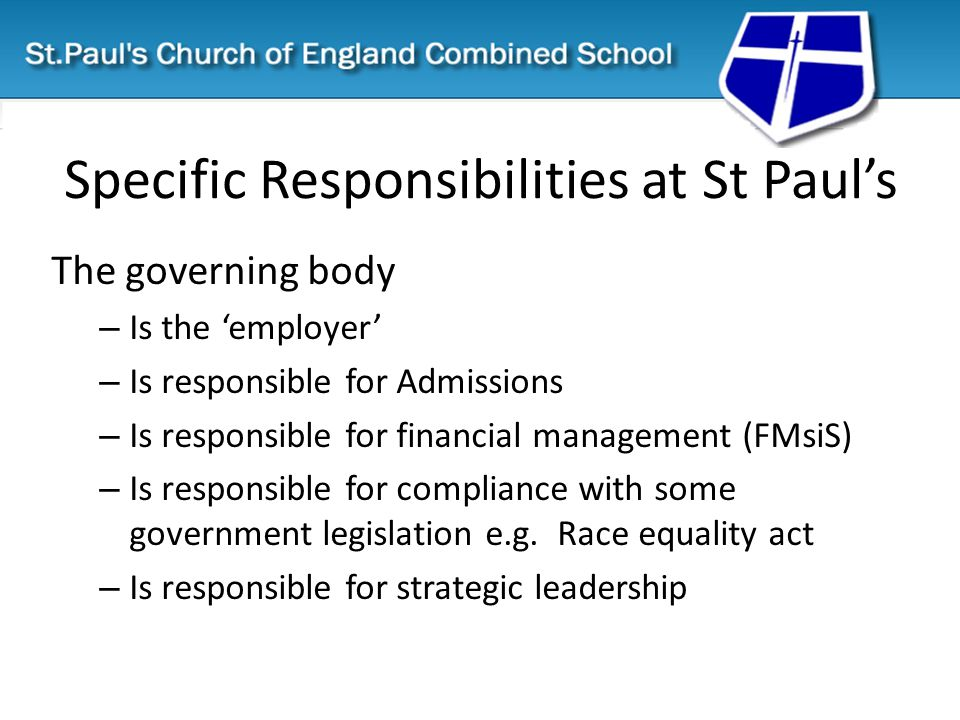 Specific Responsibilities at St Paul's The governing body – Is the 'employer' – Is responsible for Admissions – Is responsible for financial management (FMsiS) – Is responsible for compliance with some government legislation e.g.