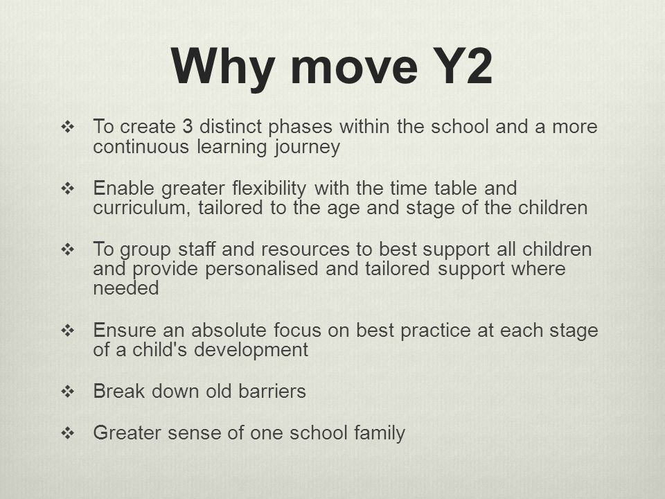 Why move Y2  To create 3 distinct phases within the school and a more continuous learning journey  Enable greater flexibility with the time table and curriculum, tailored to the age and stage of the children  To group staff and resources to best support all children and provide personalised and tailored support where needed  Ensure an absolute focus on best practice at each stage of a child s development  Break down old barriers  Greater sense of one school family