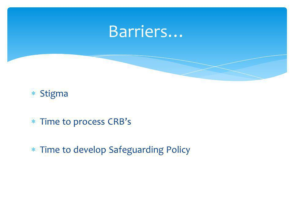  Stigma  Time to process CRB's  Time to develop Safeguarding Policy Barriers…