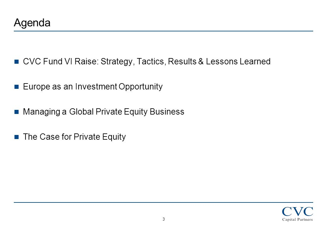 3 Agenda CVC Fund VI Raise: Strategy, Tactics, Results & Lessons Learned Europe as an Investment Opportunity Managing a Global Private Equity Business The Case for Private Equity