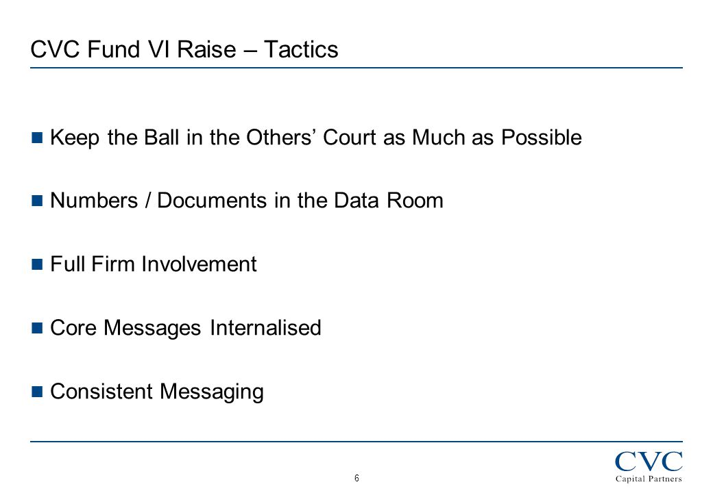 6 CVC Fund VI Raise – Tactics Keep the Ball in the Others' Court as Much as Possible Numbers / Documents in the Data Room Full Firm Involvement Core Messages Internalised Consistent Messaging