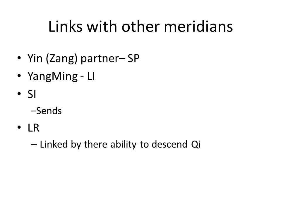 Links with other meridians Yin (Zang) partner– SP YangMing - LI SI –Sends food to be further digested LR – Linked by there ability to descend Qi (v.good in combo for digestive disorders)