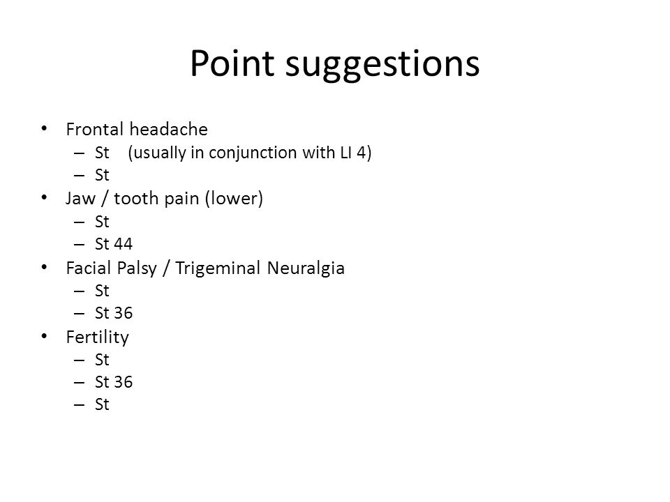Point suggestions Frontal headache – St 8 (usually in conjunction with LI 4) – St 36 Jaw / tooth pain (lower) – St 5 – 7 – St 44 Facial Palsy / Trigeminal Neuralgia – St 3-8 – St 36 Fertility – St 25 – St 36 – St 40
