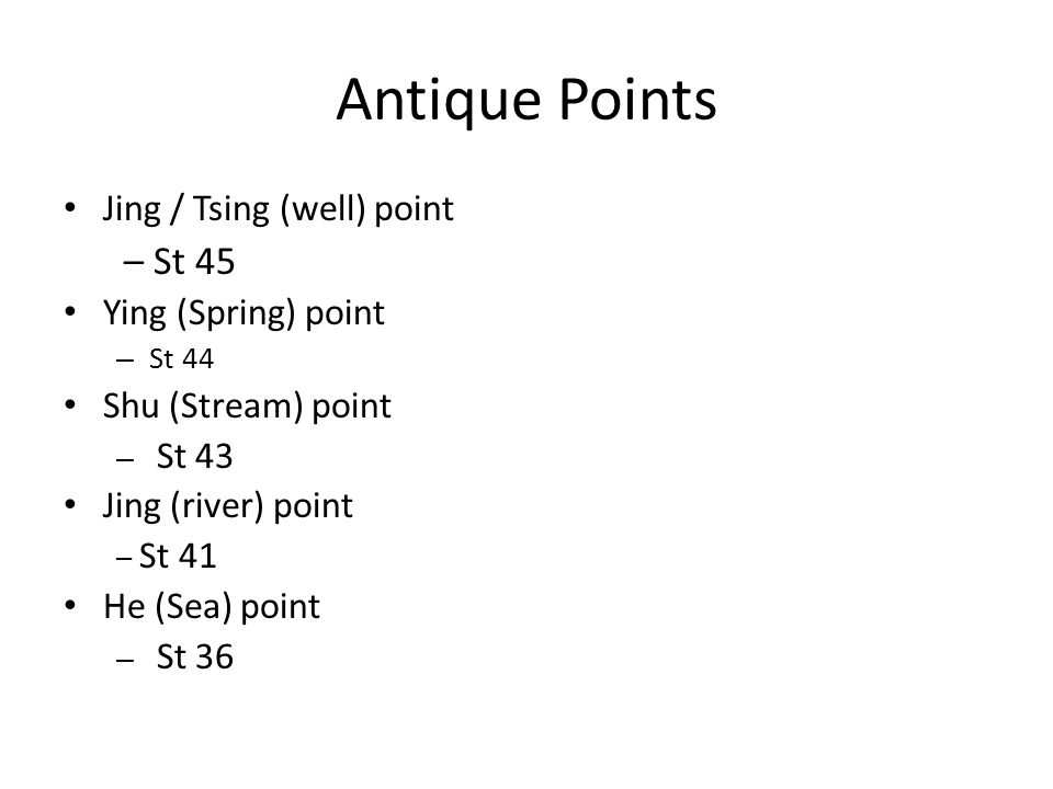Antique Points Jing / Tsing (well) point – St 45 Ying (Spring) point – St 44 Shu (Stream) point – St 43 Jing (river) point – St 41 He (Sea) point – St 36