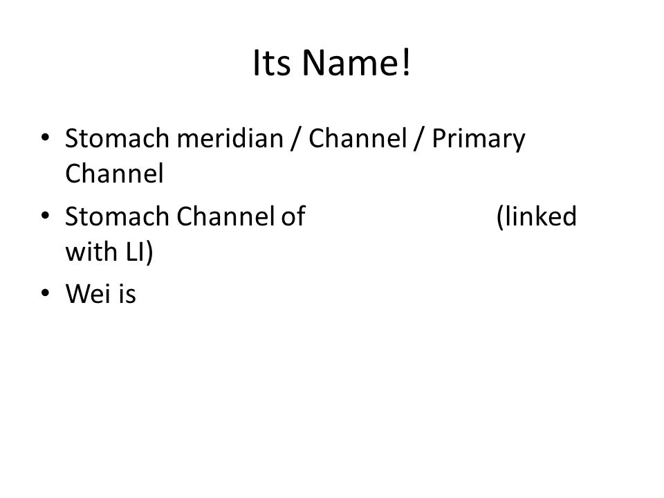 Its Name! Stomach meridian / Channel / Primary Channel Stomach Channel of Foot Yangming (linked with LI) Wei is the organ