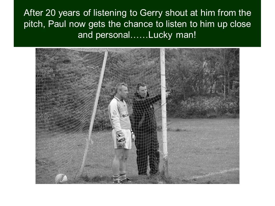 After 20 years of listening to Gerry shout at him from the pitch, Paul now gets the chance to listen to him up close and personal……Lucky man!