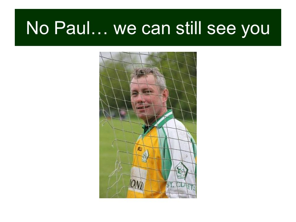No Paul… we can still see you