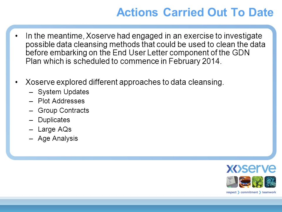 In the meantime, Xoserve had engaged in an exercise to investigate possible data cleansing methods that could be used to clean the data before embarking on the End User Letter component of the GDN Plan which is scheduled to commence in February 2014.