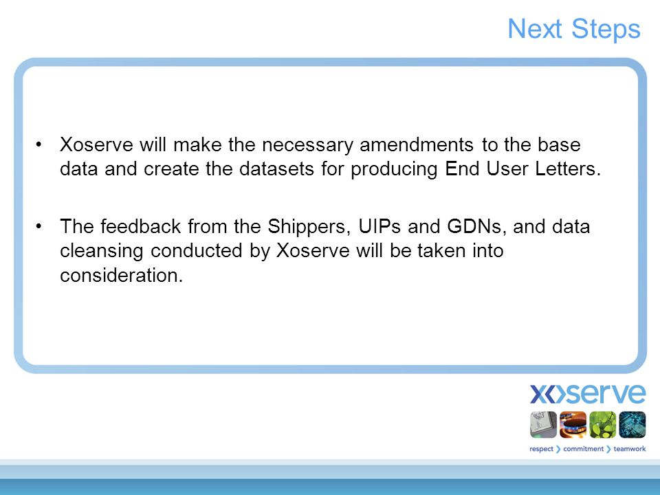 Next Steps Xoserve will make the necessary amendments to the base data and create the datasets for producing End User Letters.