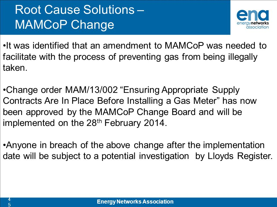 Root Cause Solutions – MAMCoP Change 45 Energy Networks Association It was identified that an amendment to MAMCoP was needed to facilitate with the process of preventing gas from being illegally taken.