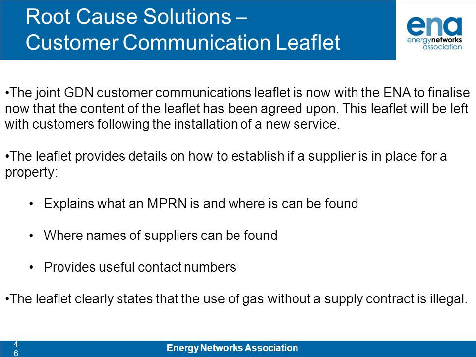 Root Cause Solutions – Customer Communication Leaflet 46 Energy Networks Association The joint GDN customer communications leaflet is now with the ENA to finalise now that the content of the leaflet has been agreed upon.