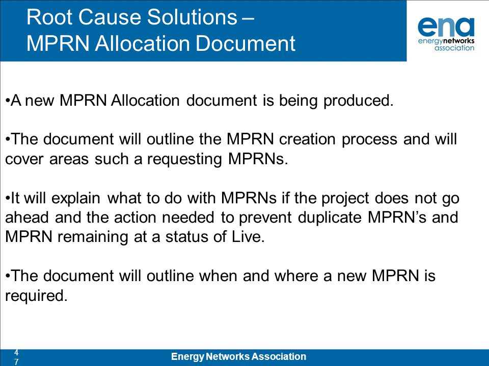 Root Cause Solutions – MPRN Allocation Document 47 Energy Networks Association A new MPRN Allocation document is being produced.