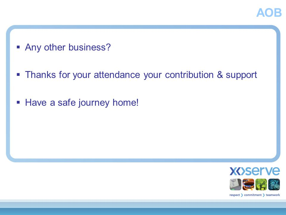 AOB  Any other business?  Thanks for your attendance your contribution & support  Have a safe journey home!