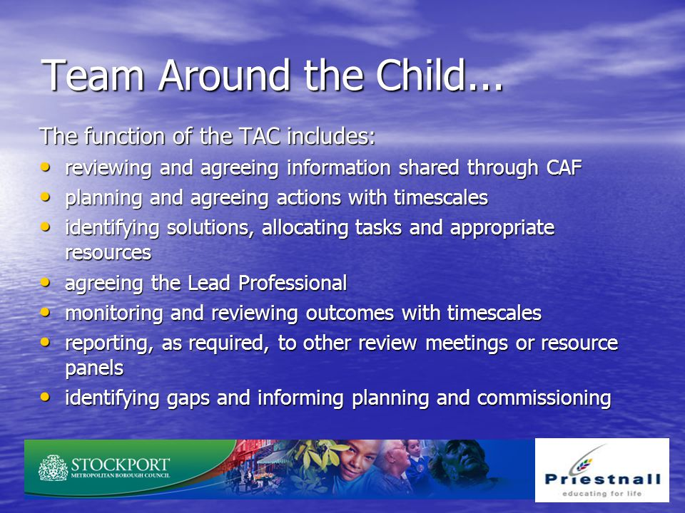 Team Around the Child... The function of the TAC includes: reviewing and agreeing information shared through CAF reviewing and agreeing information sh