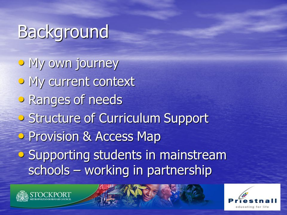 Background My own journey My own journey My current context My current context Ranges of needs Ranges of needs Structure of Curriculum Support Structu