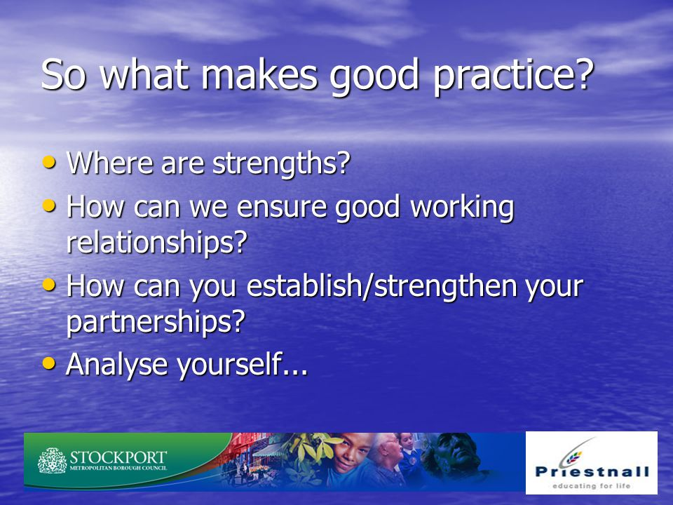 So what makes good practice? Where are strengths? Where are strengths? How can we ensure good working relationships? How can we ensure good working re