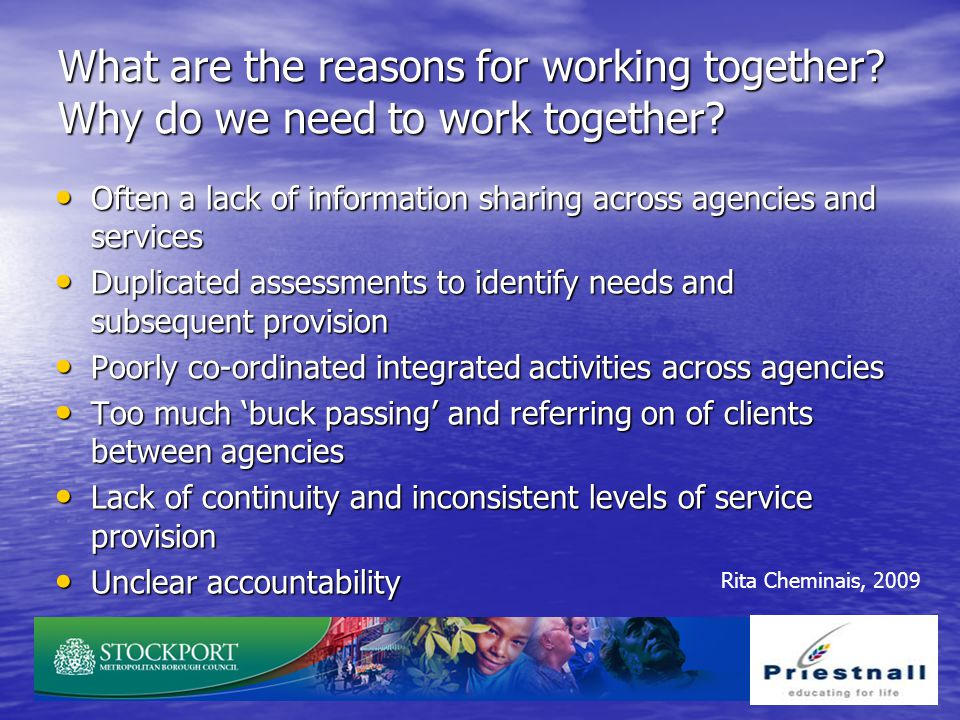 What are the reasons for working together? Why do we need to work together? Often a lack of information sharing across agencies and services Often a l