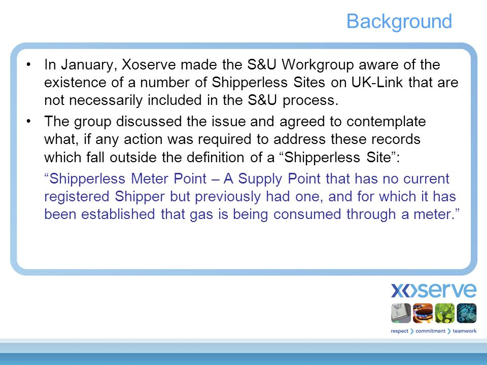 Background In January, Xoserve made the S&U Workgroup aware of the existence of a number of Shipperless Sites on UK-Link that are not necessarily incl