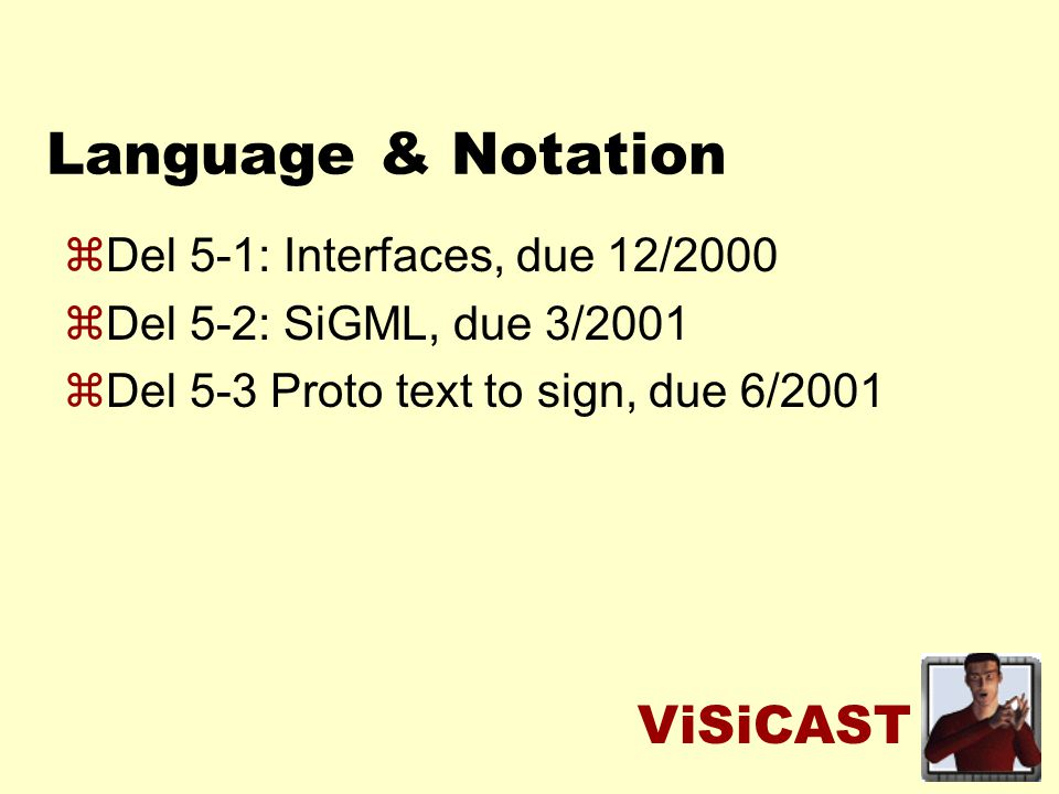ViSiCAST Language & Notation zDel 5-1: Interfaces, due 12/2000 zDel 5-2: SiGML, due 3/2001 zDel 5-3 Proto text to sign, due 6/2001