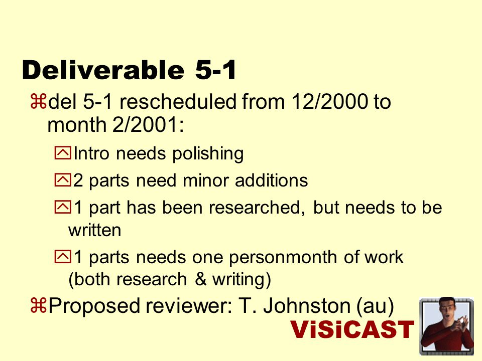 ViSiCAST zdel 5-1 rescheduled from 12/2000 to month 2/2001: yIntro needs polishing y2 parts need minor additions y1 part has been researched, but needs to be written y1 parts needs one personmonth of work (both research & writing) zProposed reviewer: T.