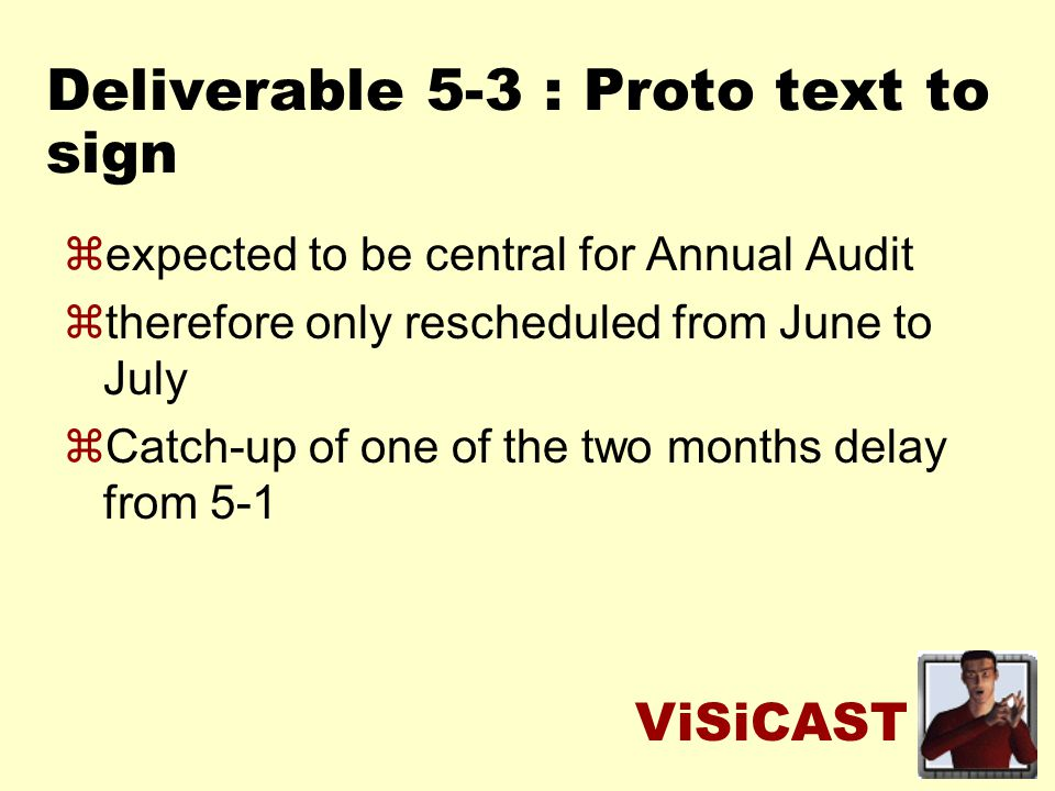 ViSiCAST Deliverable 5-3 : Proto text to sign zexpected to be central for Annual Audit ztherefore only rescheduled from June to July zCatch-up of one of the two months delay from 5-1