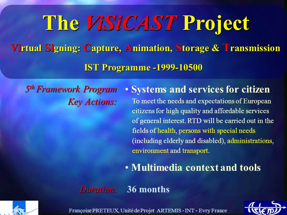 Françoise PRETEUX, Unité de Projet ARTEMIS - INT - Evry France The ViSiCAST Project Vi rtual Si gning: C apture, A nimation, S torage & T ransmission IST Programme -1999-10500 5 th Framework Program Key Actions: Systems and services for citizen To meet the needs and expectations of European citizens for high quality and affordable services of general interest.
