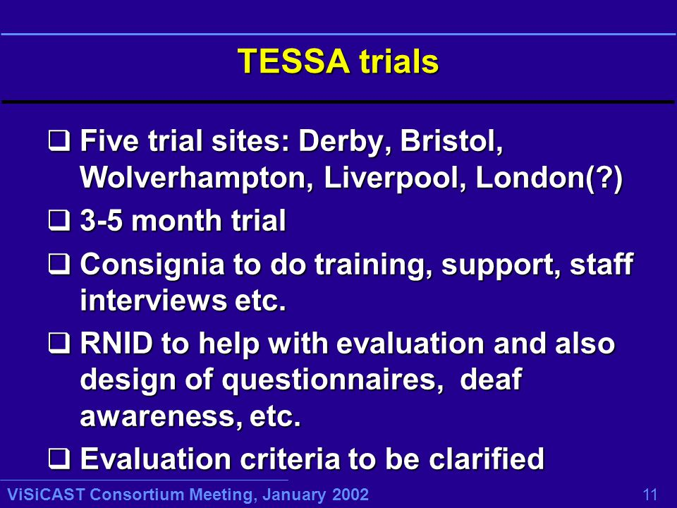 ViSiCAST Consortium Meeting, January 2002 11 TESSA trials q Five trial sites: Derby, Bristol, Wolverhampton, Liverpool, London(?) q 3-5 month trial q