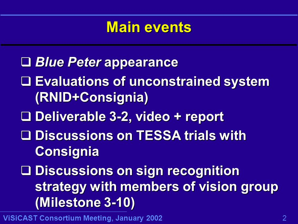 ViSiCAST Consortium Meeting, January 2002 2 Main events q Blue Peter appearance q Evaluations of unconstrained system (RNID+Consignia) q Deliverable 3