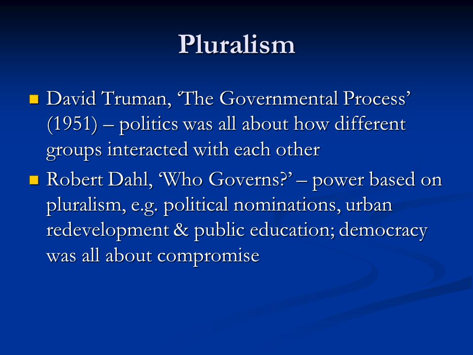 Pluralism David Truman, 'The Governmental Process' (1951) – politics was all about how different groups interacted with each other David Truman, 'The Governmental Process' (1951) – politics was all about how different groups interacted with each other Robert Dahl, 'Who Governs ' – power based on pluralism, e.g.