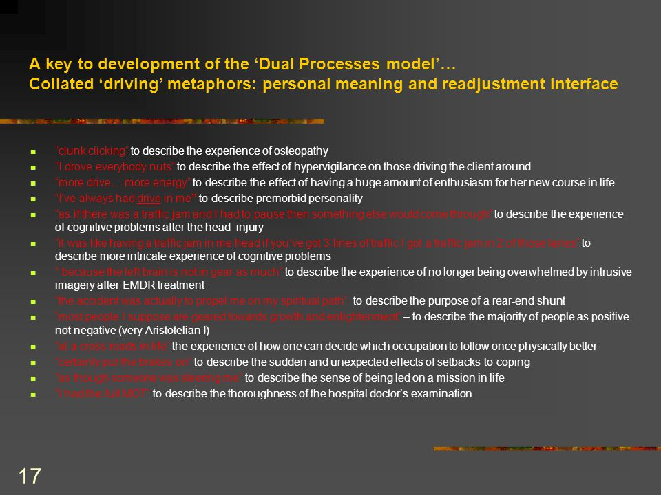 17 A key to development of the 'Dual Processes model'… Collated 'driving' metaphors: personal meaning and readjustment interface clunk clicking to describe the experience of osteopathy I drove everybody nuts to describe the effect of hypervigilance on those driving the client around more drive… more energy to describe the effect of having a huge amount of enthusiasm for her new course in life I've always had drive in me to describe premorbid personality as if there was a traffic jam and I had to pause then something else would come through to describe the experience of cognitive problems after the head injury it was like having a traffic jam in me head if you've got 3 lines of traffic I got a traffic jam in 2 of those lanes to describe more intricate experience of cognitive problems because the left brain is not in gear as much to describe the experience of no longer being overwhelmed by intrusive imagery after EMDR treatment the accident was actually to propel me on my spiritual path to describe the purpose of a rear-end shunt most people I suppose are geared towards growth and enlightenment – to describe the majority of people as positive not negative (very Aristotelian !) at a cross roads in life the experience of how one can decide which occupation to follow once physically better certainly put the brakes on to describe the sudden and unexpected effects of setbacks to coping as though someone was steering me to describe the sense of being led on a mission in life I had the full MOT to describe the thoroughness of the hospital doctor's examination