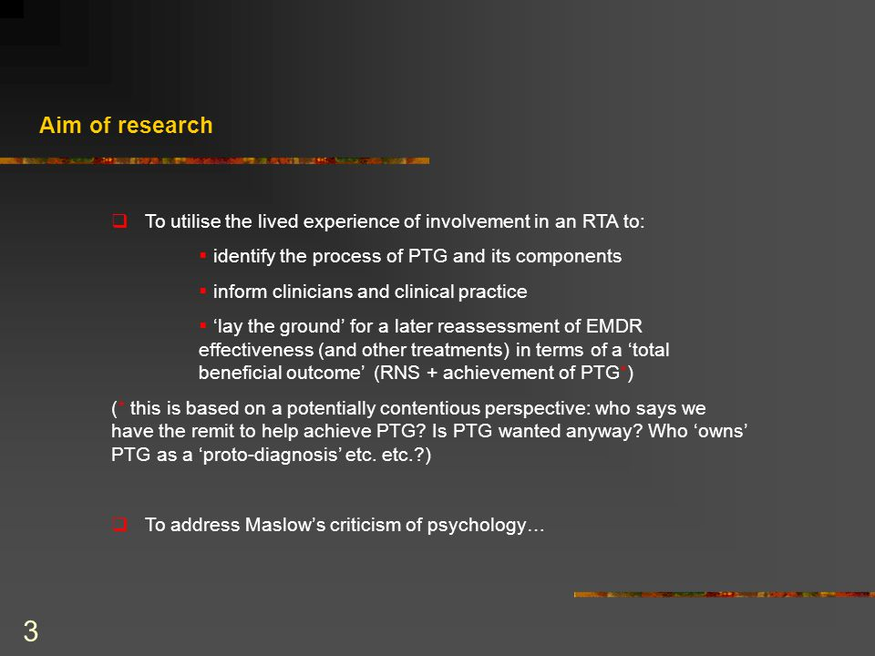 3 Aim of research  To utilise the lived experience of involvement in an RTA to:  identify the process of PTG and its components  inform clinicians