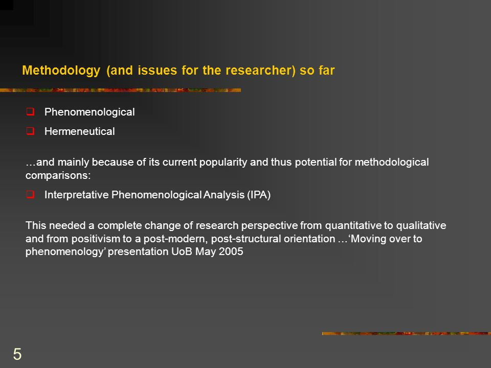 5 Methodology (and issues for the researcher) so far  Phenomenological  Hermeneutical …and mainly because of its current popularity and thus potential for methodological comparisons:  Interpretative Phenomenological Analysis (IPA) This needed a complete change of research perspective from quantitative to qualitative and from positivism to a post-modern, post-structural orientation …'Moving over to phenomenology' presentation UoB May 2005