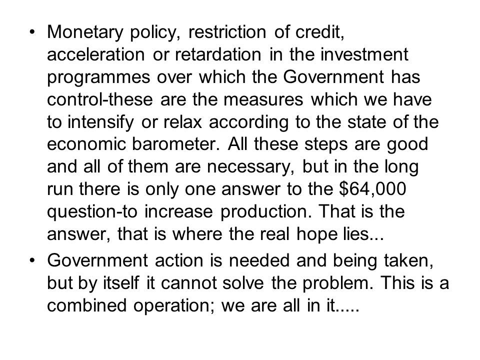 Monetary policy, restriction of credit, acceleration or retardation in the investment programmes over which the Government has control-these are the m