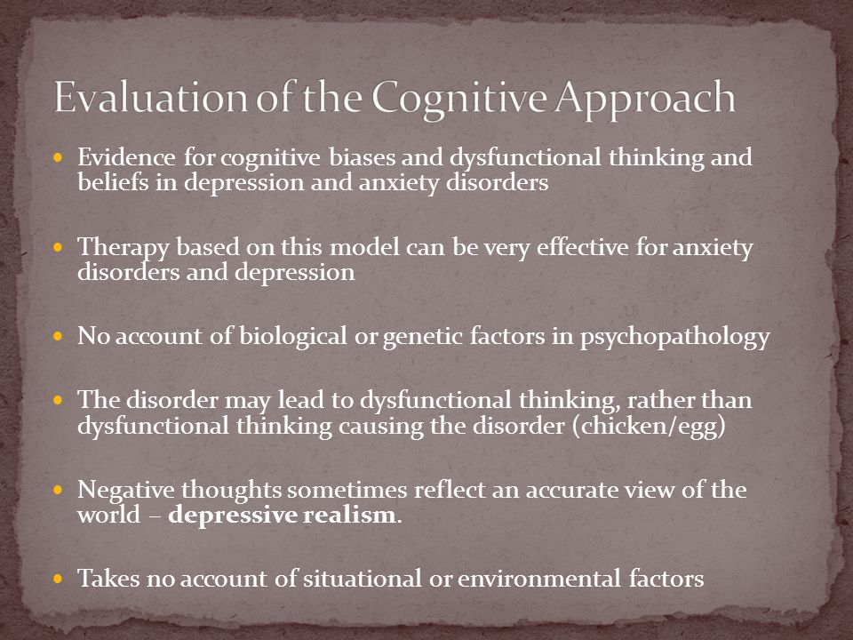 Evidence for cognitive biases and dysfunctional thinking and beliefs in depression and anxiety disorders Therapy based on this model can be very effective for anxiety disorders and depression No account of biological or genetic factors in psychopathology The disorder may lead to dysfunctional thinking, rather than dysfunctional thinking causing the disorder (chicken/egg) Negative thoughts sometimes reflect an accurate view of the world – depressive realism.
