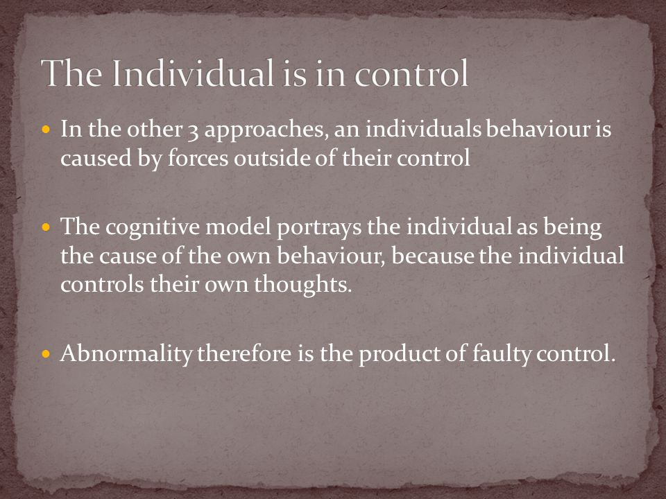 In the other 3 approaches, an individuals behaviour is caused by forces outside of their control The cognitive model portrays the individual as being the cause of the own behaviour, because the individual controls their own thoughts.
