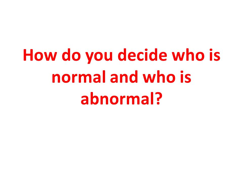 How do you decide who is normal and who is abnormal
