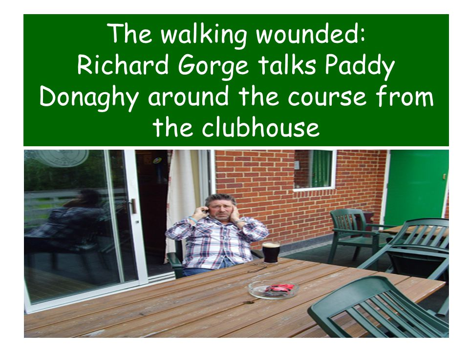 The walking wounded: Richard Gorge talks Paddy Donaghy around the course from the clubhouse