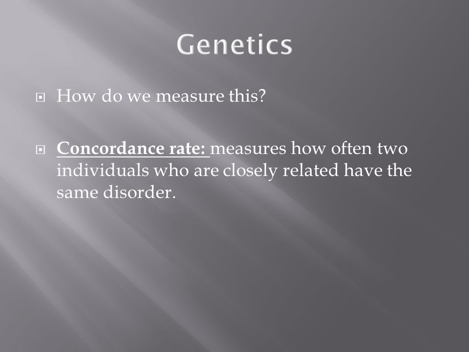 Genetics  How do we measure this?  Concordance rate: measures how often two individuals who are closely related have the same disorder.